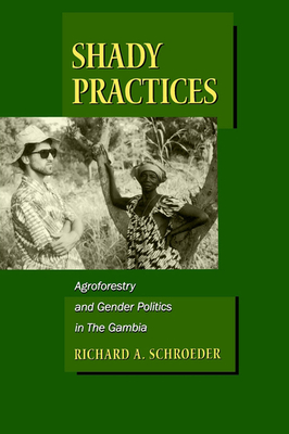 Shady Practices: Agroforestry and Gender Politics in The Gambia - Schroeder, Richard A.