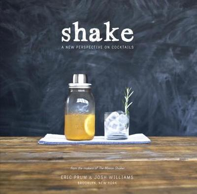 Shake: A New Perspective on Cocktails - Prum, Eric, and Williams, Josh
