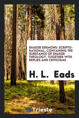 Shaker Sermons: Scripto-Rational. Containing the Substance of Shaker Theology. Together with ... - Eads, H L