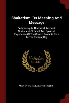Shakerism, Its Meaning and Message: Embracing an Historical Account, Statement of Belief and Spiritual Experience of the Church from Its Rise to the Present Day - White, Anna