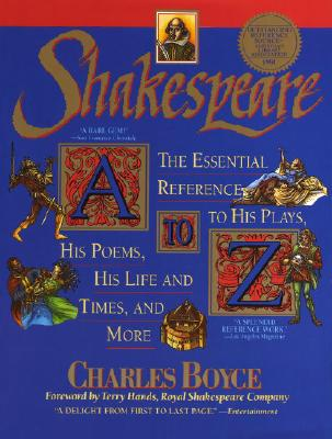 Shakespeare A to Z: The Essential Reference to His Plays, His Poems, His Life and Times, and More - Boyce, Charles, and White, David Allen