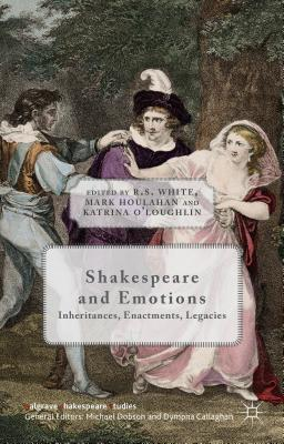 Shakespeare and Emotions: Inheritances, Enactments, Legacies - White, R. S. (Editor), and Houlahan, Mark (Editor), and O'Loughlin, Katrina (Editor)