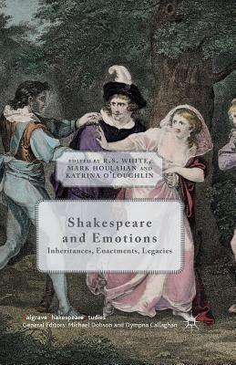 Shakespeare and Emotions: Inheritances, Enactments, Legacies - White, R (Editor), and O'Loughlin, K (Editor), and Houlahan, Mark (Editor)