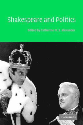 Shakespeare and Politics - Alexander, Catherine M S (Editor)