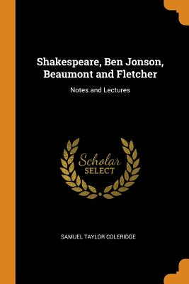 Shakespeare, Ben Jonson, Beaumont and Fletcher: Notes and Lectures - Coleridge, Samuel Taylor