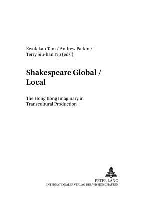 Shakespeare Global / Local: The Hong Kong Imaginary in Transcultural Production - Tam, Kwok-Kan (Editor), and Parkin, Andrew (Editor), and Yip, Terry Siu (Editor)