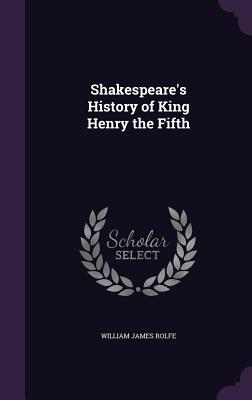 Shakespeare's History of King Henry the Fifth - Rolfe, William James