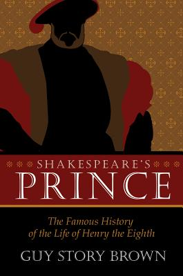 Shakespeare's Prince: The Interpretation of the Famous History of the Life of King Henry the Eighth - Brown, Guy Story