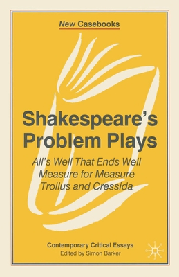 Shakespeare's Problem Plays: All's Well That Ends Well, Measure for Measure, Troilus and Cressida - Barker, Simon, Professor (Editor)