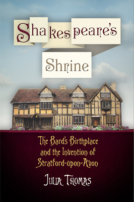 Shakespeare's Shrine: The Bard's Birthplace and the Invention of Stratford-Upon-Avon - Thomas, Julia