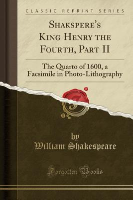 Shakspere's King Henry the Fourth, Part II: The Quarto of 1600, a Facsimile in Photo-Lithography (Classic Reprint) - Shakespeare, William
