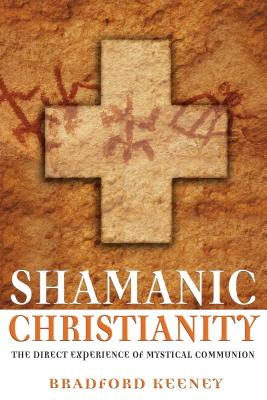 Shamanic Christianity: The Direct Experience of Mystical Communion - Keeney, Bradford, PhD