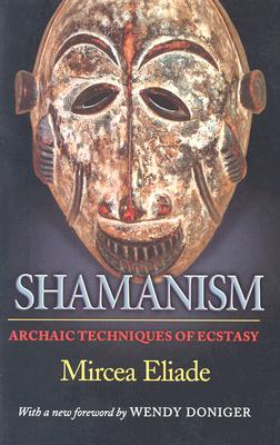 Shamanism: Archaic Techniques of Ecstasy - Eliade, Mircea, and Trask, Willard R (Translated by), and Doniger, Wendy (Foreword by)