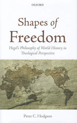 Shapes of Freedom: Hegel's Philosophy of World History in Theological Perspective - Hodgson, Peter C.