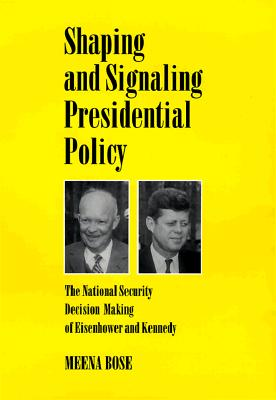 Shaping and Signaling Presidential Policy: The National Security Decision Making of Eisenhower and Kennedy - Bose, Meena, Dr., Ph.D.