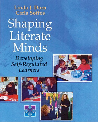 Shaping Literate Minds: Developing Self-Regulated Learners - Dorn, Linda J, and Soffos, Carla