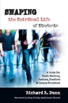 Shaping the Spiritual Life of Students: A Guide for Youth Workers, Pastors, Teachers Campus Ministers - Dunn, Richard R