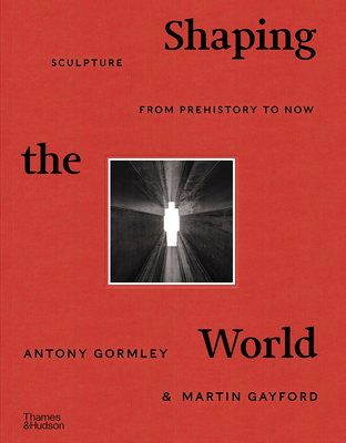 Shaping the World: Sculpture from Prehistory to Now - Gormley, Antony, and Gayford, Martin