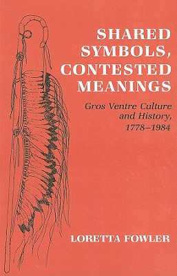 Shared Symbols, Contested Meanings: Gros Ventre Culture and History, 1778-1984 - Fowler, Loretta, Professor