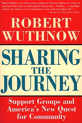 Sharing the Journey: Support Groups and the Quest for a New Community - Wuthnow, Robert