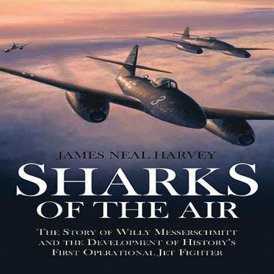 Sharks of the Air: Willy Messerschmitt and How He Built the World's First Operational Jet Fighter - Harvey, James