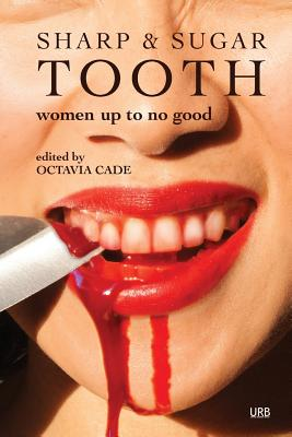 Sharp & Sugar Tooth: Women Up To No Good - Cade, Octavia (Editor), and Vourvoulias, Sabrina (Contributions by), and Valente, Catherynne M (Contributions by)