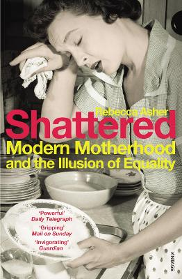 Shattered: Modern Motherhood and the Illusion of Equality - Asher, Rebecca
