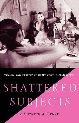 Shattered Subjects: Trauma and Testimony in Women's Life-Writing - Henke, S