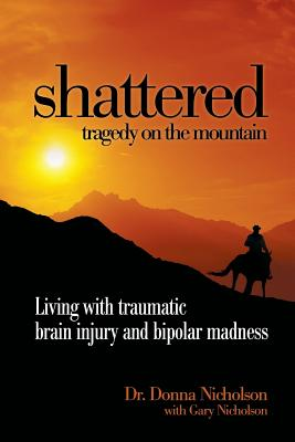 Shattered: Tragedy on the Mountain - Living with Traumatic Brain Injury and Bipolar Madness - Nicholson, Dr. Donna, and Nicholson, Gary