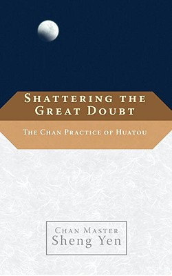 Shattering the Great Doubt: The Chan Practice of Huatou - Yen, Sheng