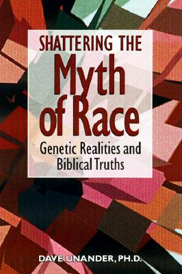 Shattering the Myth of Race: Genetic Realities and Biblical Truth - Unander, Dave, and Perkins, John M, Dr. (Foreword by)