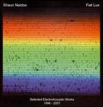 Shaun Naidoo: Fiat Lux - Selected ElectroAcoustic Works, 1996-2007