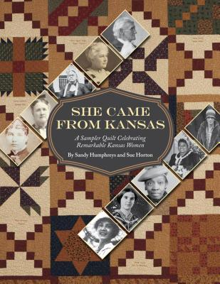 She Came from Kansas: A Sampler Quilt Celebrating Remarkable Kansas Women - Humphreys, Sandy, and Horton, Sue