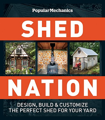 Shed Nation: Design, Build & Customize the Perfect Shed for Your Yard - Eckstein, Dan