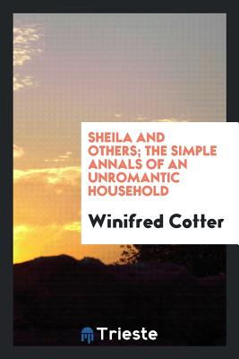 Sheila and Others; The Simple Annals of an Unromantic Household - Cotter, Winifred