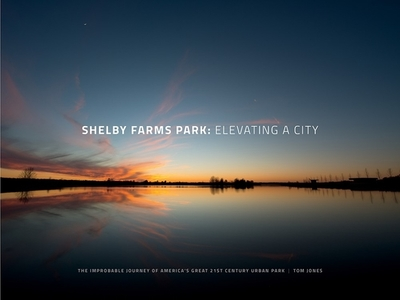 Shelby Farms Park: Elevating a City: The Improbable Journey of America's Great 21st Century Urban Park - Jones, Tom, Sir, and Corner, James (Contributions by), and Schadt, Susan (Editor)