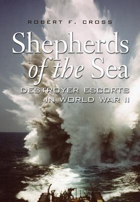 Shepherds of the Sea: Destroyer Escorts in World War II - Cross, Robert F