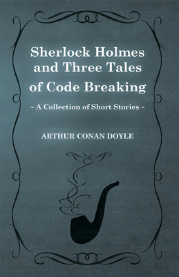 Sherlock Holmes and Three Tales of Code Breaking (A Collection of Short Stories) - Doyle, Arthur Conan, Sir