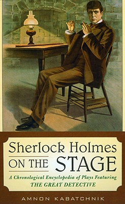 Sherlock Holmes on the Stage: A Chronological Encyclopedia of Plays Featuring the Great Detective - Kabatchnik, Amnon