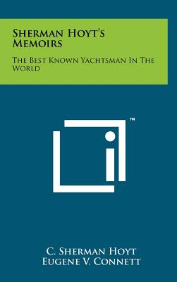 Sherman Hoyt's Memoirs: The Best Known Yachtsman In The World - Hoyt, C Sherman, and Connett, Eugene V (Editor)