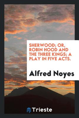 Sherwood; Or, Robin Hood and the Three Kings; A Play in Five Acts. - Noyes, Alfred