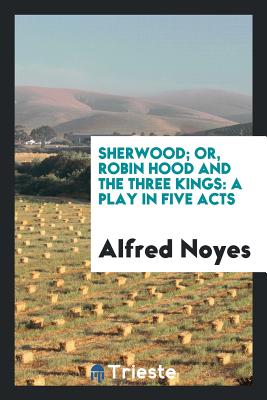 Sherwood; Or, Robin Hood and the Three Kings: A Play in Five Acts - Noyes, Alfred