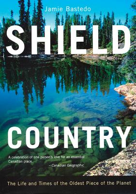 Shield Country: The Life and Times of the Oldest Piece of the Planet - Bastedo, Jamie