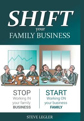 SHIFT your Family Business: Stop working in your family business and start working on your business family - Legler, Steve, and Donna Dawson, Cpe (Editor)
