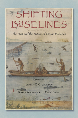 Shifting Baselines: The Past and the Future of Ocean Fisheries - Jackson, Jeremy B.C. (Editor), and Alexander, Karen (Editor), and Sala, Enric (Editor)