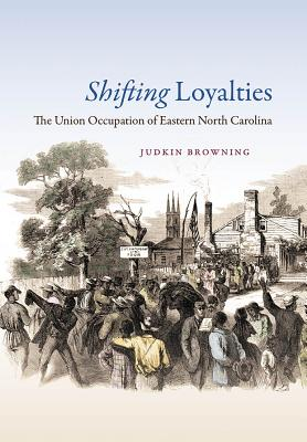 Shifting Loyalties: The Union Occupation of Eastern North Carolina - Browning, Judkin