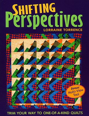 Shifting Perspectives: Trim Your Way to One-Of-A-Kind Quilts - Torrence, Lorraine