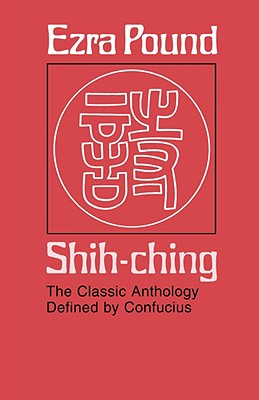 Shih-Ching: The Classic Anthology Defined by Confucius - Pound, Ezra (Translated by)