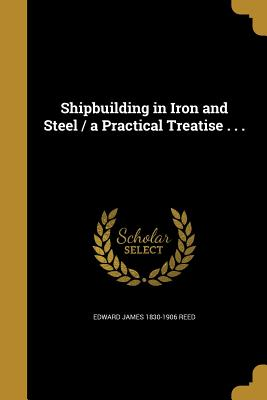 Shipbuilding in Iron and Steel / A Practical Treatise . . . - Reed, Edward James 1830-1906