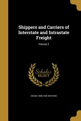 Shippers and Carriers of Interstate and Intrastate Freight; Volume 2 - Watkins, Edgar 1868-1945